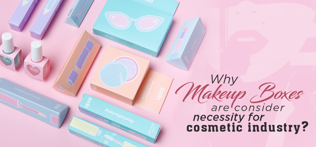 Why Makeup Boxes Are Considered A Necessity For The Cosmetic Industry